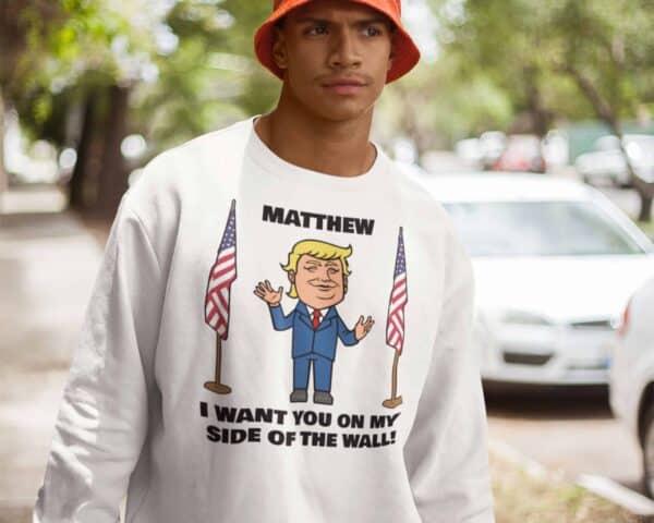 Trump Personalized Custom Printed Crewneck Sweat Shirt - My Side of The Wall Crewneck Sweat Shirt Print Design: [Matthew] I want you on my side of the wall! Personalize it with your NAME! Trump Side of The Wall Personalized Custom Printed Crewneck Sweat Shirt