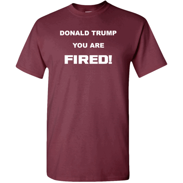 Donald Trump, You Are Fired Custom Printed T-Shirt Maroon