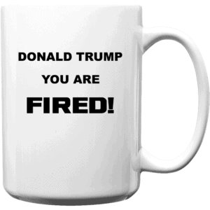 Donald Trump, You Are Fired Custom Printed Mug 15oz