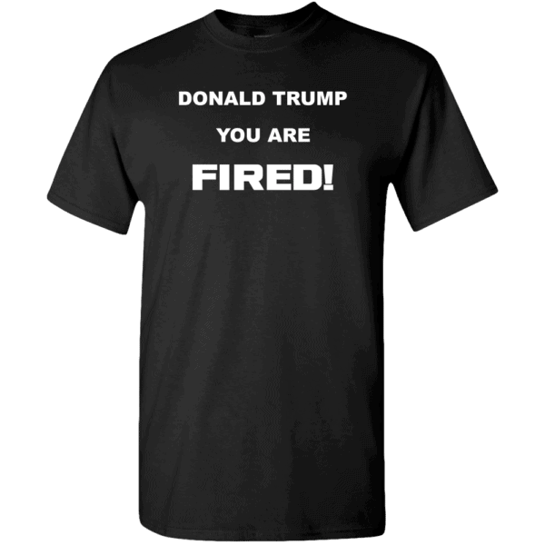 Donald Trump, You Are Fired Custom Printed T-Shirt Black