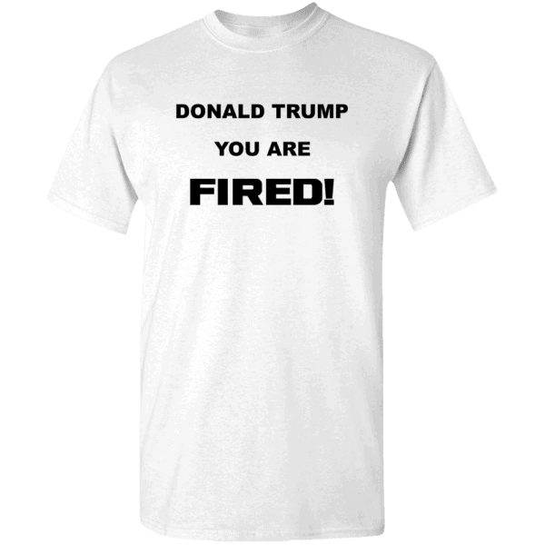 Donald Trump, You Are Fired Custom Printed T-Shirt White