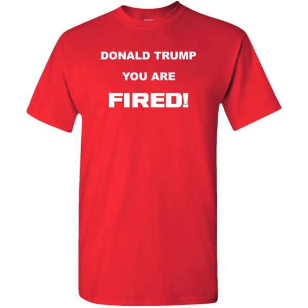 Donald Trump, You Are Fired Custom Printed T-Shirt True Red